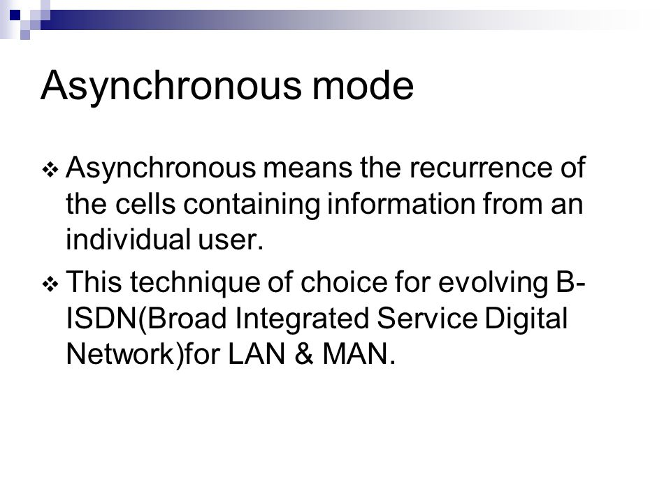 Asynchronous mode Asynchronous means the recurrence of the cells containing information from an individual user. This technique of choice for evolving