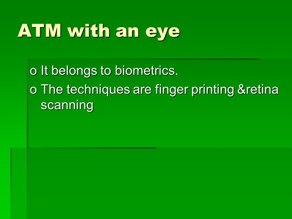 ATM with an eye oIt belongs to biometrics. oThe techniques are finger printing &retina scanning