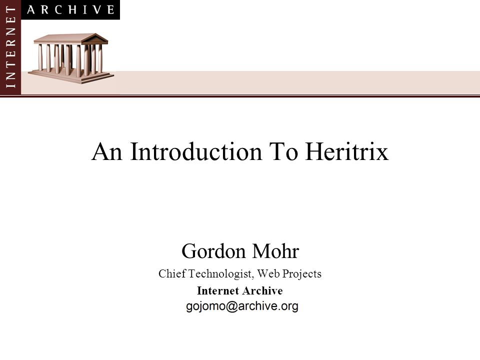 Gordon Mohr Chief Technologist, Web Projects Internet Archive An Introduction To Heritrix
