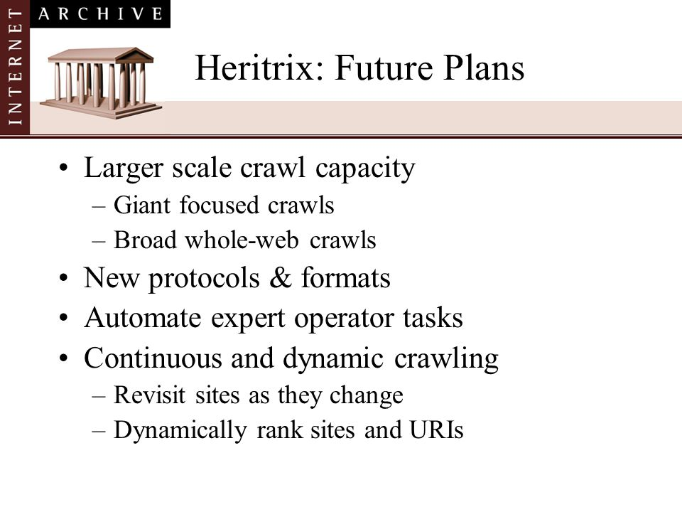 Heritrix: Future Plans Larger scale crawl capacity –Giant focused crawls –Broad whole-web crawls New protocols & formats Automate expert operator task