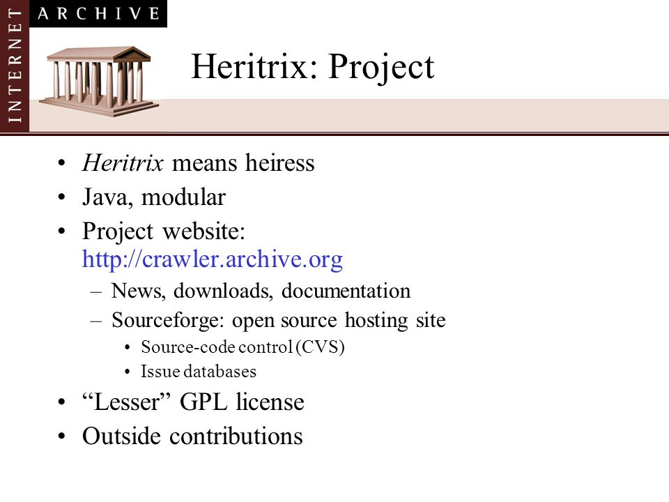 Heritrix: Project Heritrix means heiress Java, modular Project website: http://crawler.archive.org –News, downloads, documentation –Sourceforge: open