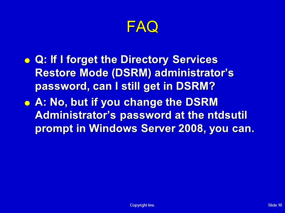 Copyright line. Slide 10 FAQ Q: If I forget the Directory Services Restore Mode (DSRM) administrators password, can I still get in DSRM? Q: If I forge