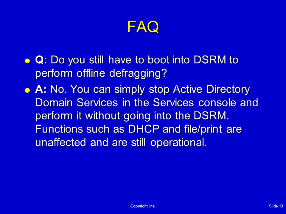 Copyright line. Slide 13 FAQ Q: Do you still have to boot into DSRM to perform offline defragging.