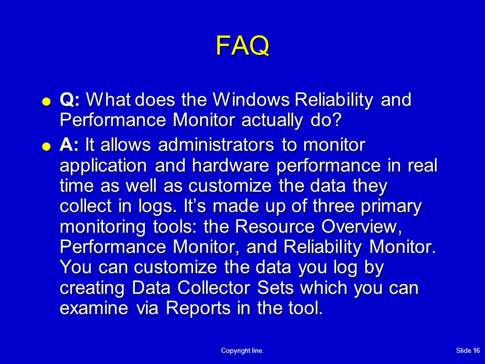 Copyright line. Slide 16 FAQ Q: What does the Windows Reliability and Performance Monitor actually do? Q: What does the Windows Reliability and Perfor