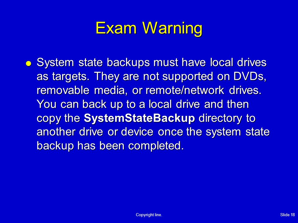 Copyright line. Slide 18 Exam Warning System state backups must have local drives as targets.