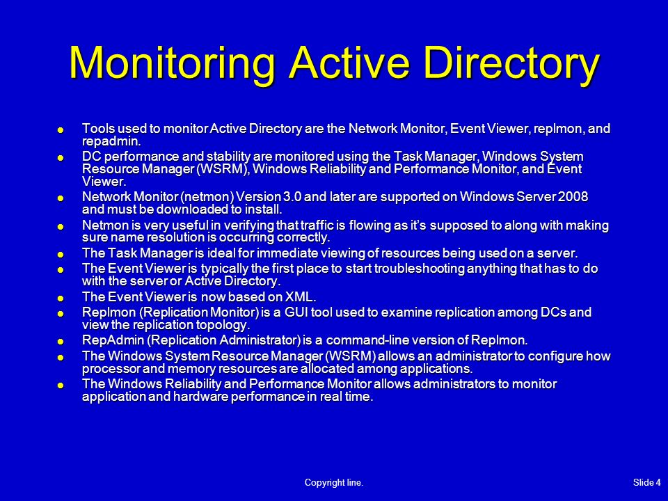 Copyright line. Slide 4 Monitoring Active Directory Tools used to monitor Active Directory are the Network Monitor, Event Viewer, replmon, and repadmi