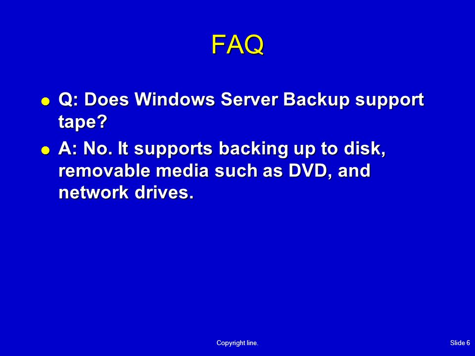 Copyright line. Slide 6 FAQ Q: Does Windows Server Backup support tape.