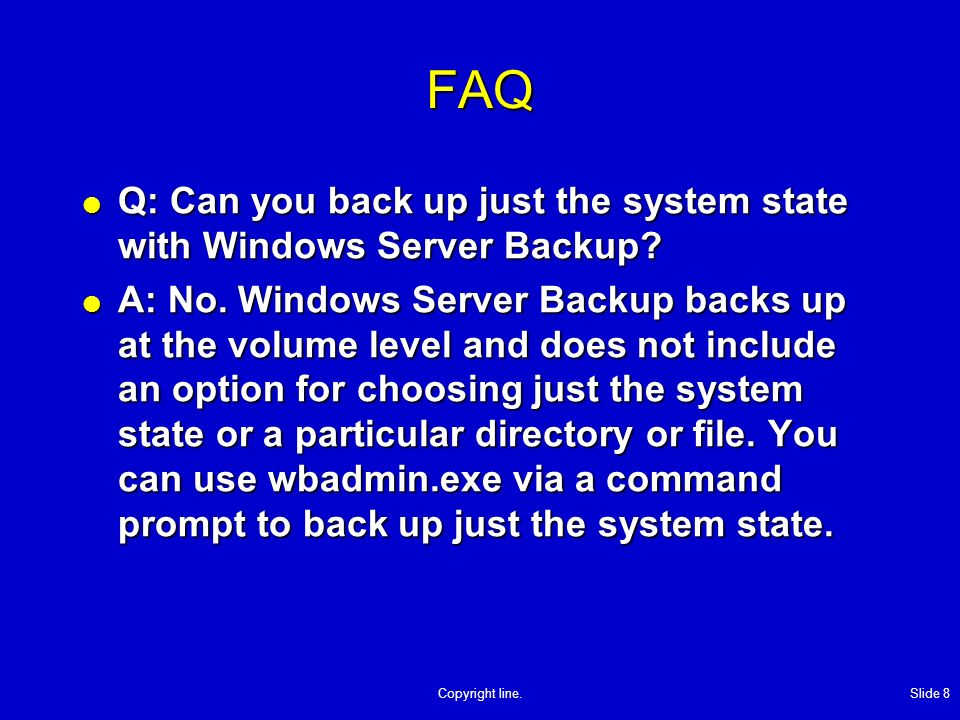 Copyright line.Slide 8 FAQ Q: Can you back up just the system state with Windows Server Backup.