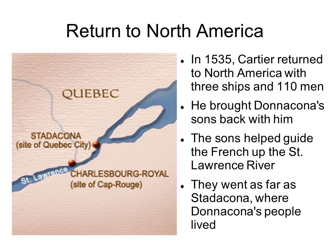 Return to North America In 1535, Cartier returned to North America with three ships and 110 men He brought Donnacona's sons back with him The sons hel