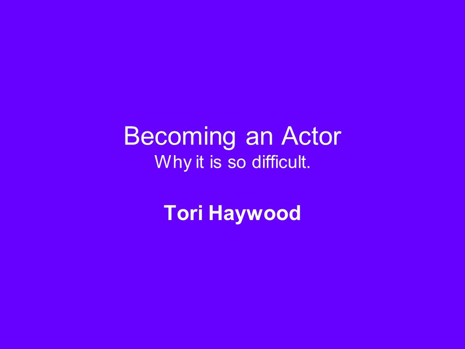 Becoming an Actor Why it is so difficult. Tori Haywood