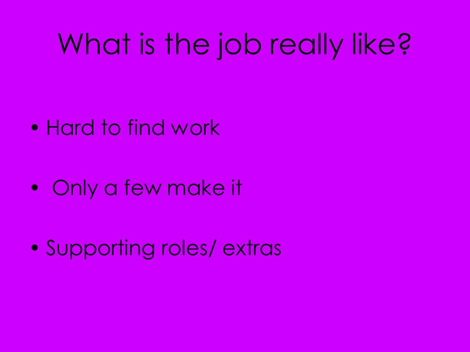 What is the job really like Hard to find work Only a few make it Supporting roles/ extras