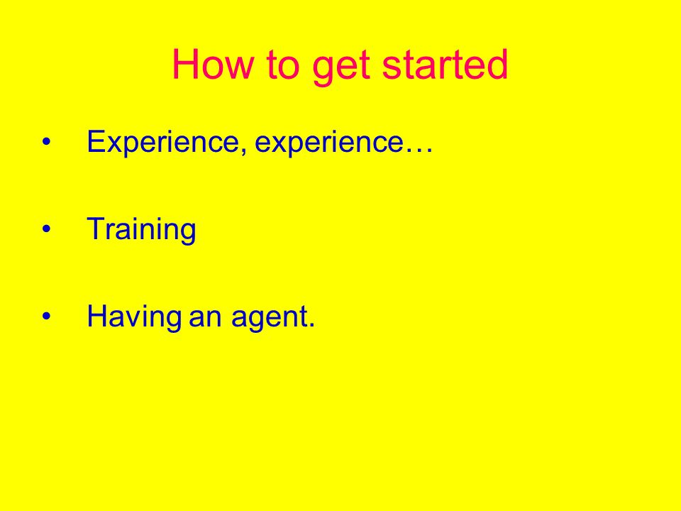 How to get started Experience, experience… Training Having an agent.