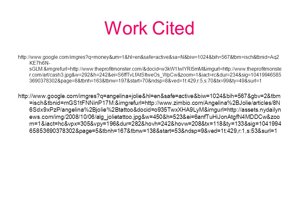 Work Cited http://www.google.com/imgres q=money&um=1&hl=en&safe=active&sa=N&biw=1024&bih=567&tbm=isch&tbnid=Aq2 KE7h6N- sGLM:&imgrefurl=http://www.theprofitmonster.com/&docid=w3kW1IwlYRI5mM&imgurl=http://www.theprofitmonste r.com/art/cash3.jpg&w=292&h=242&ei=S6ffTvLfAtSItweOs_WpCw&zoom=1&iact=rc&dur=234&sig=10419946585 3690378302&page=8&tbnh=163&tbnw=197&start=70&ndsp=8&ved=1t:429,r:5,s:70&tx=99&ty=49&surl=1 http://www.google.com/imgres q=angelina+jolie&hl=en&safe=active&biw=1024&bih=567&gbv=2&tbm =isch&tbnid=mGS1tFNNinP17M:&imgrefurl=http://www.zimbio.com/Angelina%2BJolie/articles/8N 6Sdx9xPzP/angelina%2Bjolie%2Btattoo&docid=o935TwxXHA9LyM&imgurl=http://assets.nydailyn ews.com/img/2008/10/06/alg_jolietattoo.jpg&w=450&h=523&ei=6anfTuHiJonAtgfN4MDDCw&zoo m=1&iact=hc&vpx=305&vpy=196&dur=282&hovh=242&hovw=208&tx=118&ty=133&sig=1041994 65853690378302&page=5&tbnh=167&tbnw=138&start=53&ndsp=9&ved=1t:429,r:1,s:53&surl=1