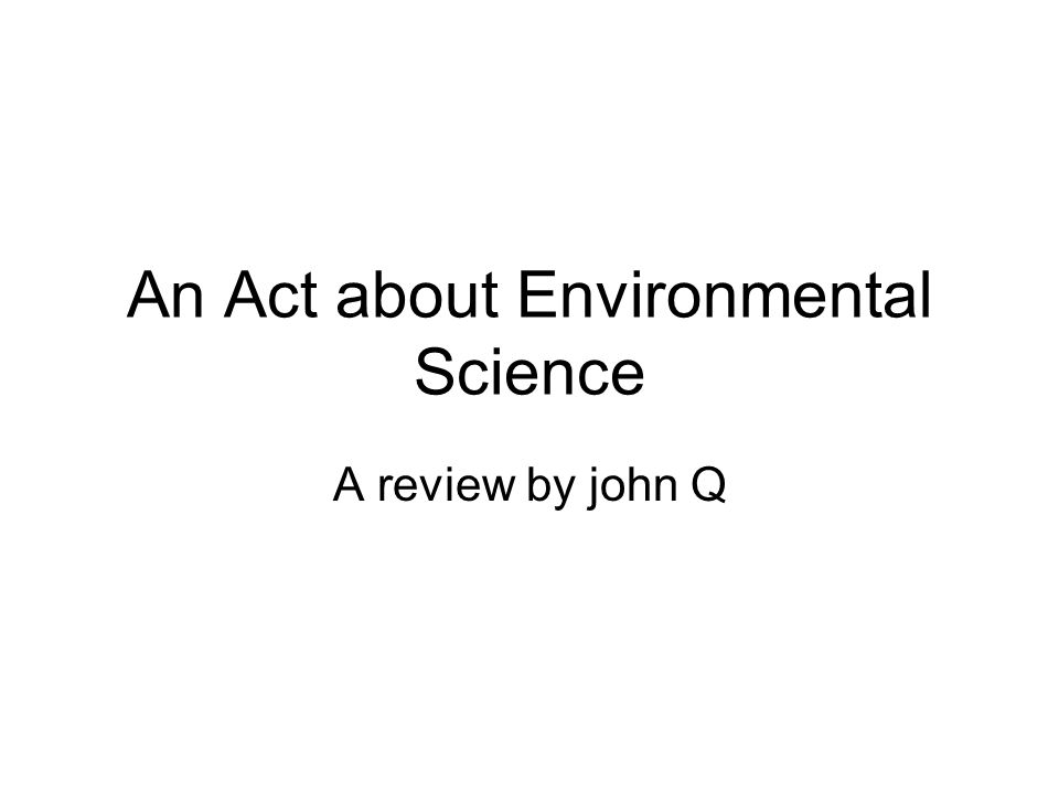 An Act about Environmental Science A review by john Q