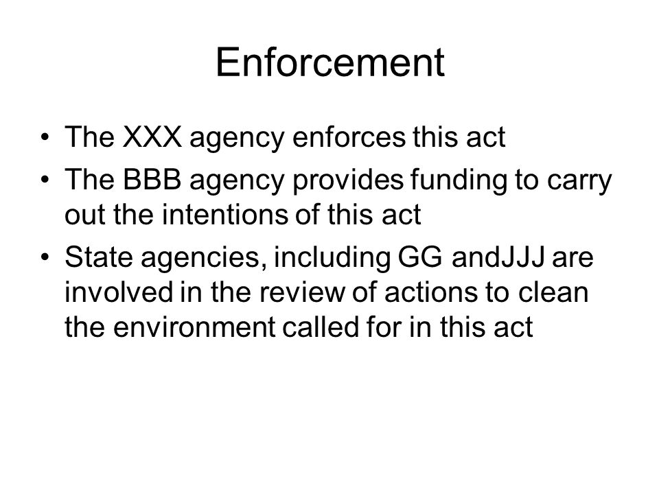 Enforcement The XXX agency enforces this act The BBB agency provides funding to carry out the intentions of this act State agencies, including GG andJ