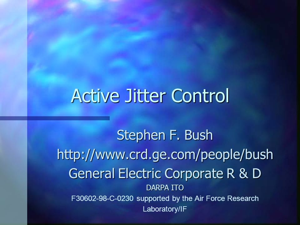 Active Jitter Control Stephen F. Bush http://www.crd.ge.com/people/bush General Electric Corporate R & D DARPA ITO F30602-98-C-0230 supported by the A