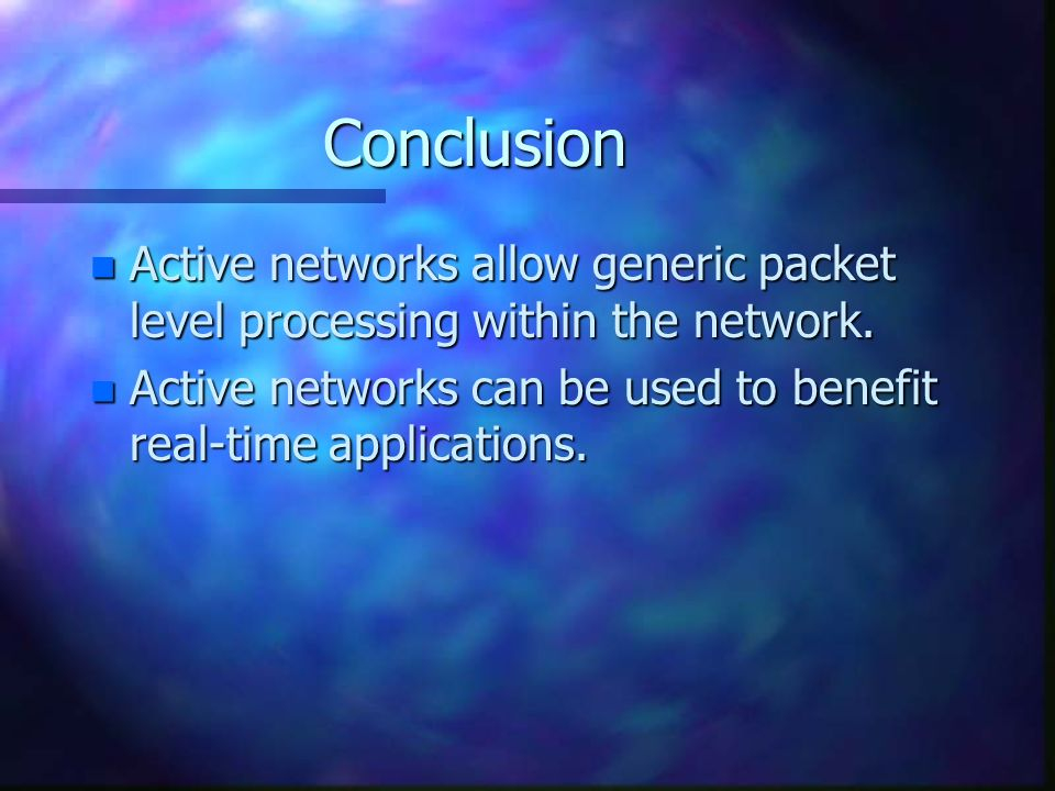 Conclusion n Active networks allow generic packet level processing within the network. n Active networks can be used to benefit real-time applications