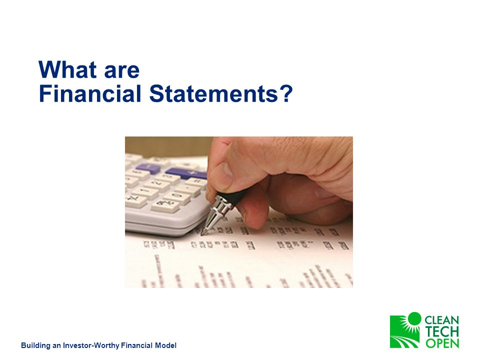 What are financial statements?2 Designing a financial plan9 Developing your assumptions13 Cleantech Open team activity20 Conclusions21 Contact information24 Questions?25 Agenda Building an Investor-Worthy Financial Model