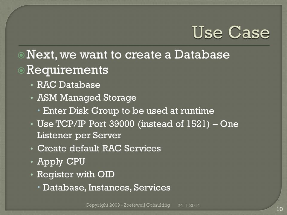 Next, we want to create a Database Requirements RAC Database ASM Managed Storage Enter Disk Group to be used at runtime Use TCP/IP Port 39000 (instead of 1521) – One Listener per Server Create default RAC Services Apply CPU Register with OID Database, Instances, Services 24-1-2014 Copyright 2009 - Zoeteweij Consulting 10