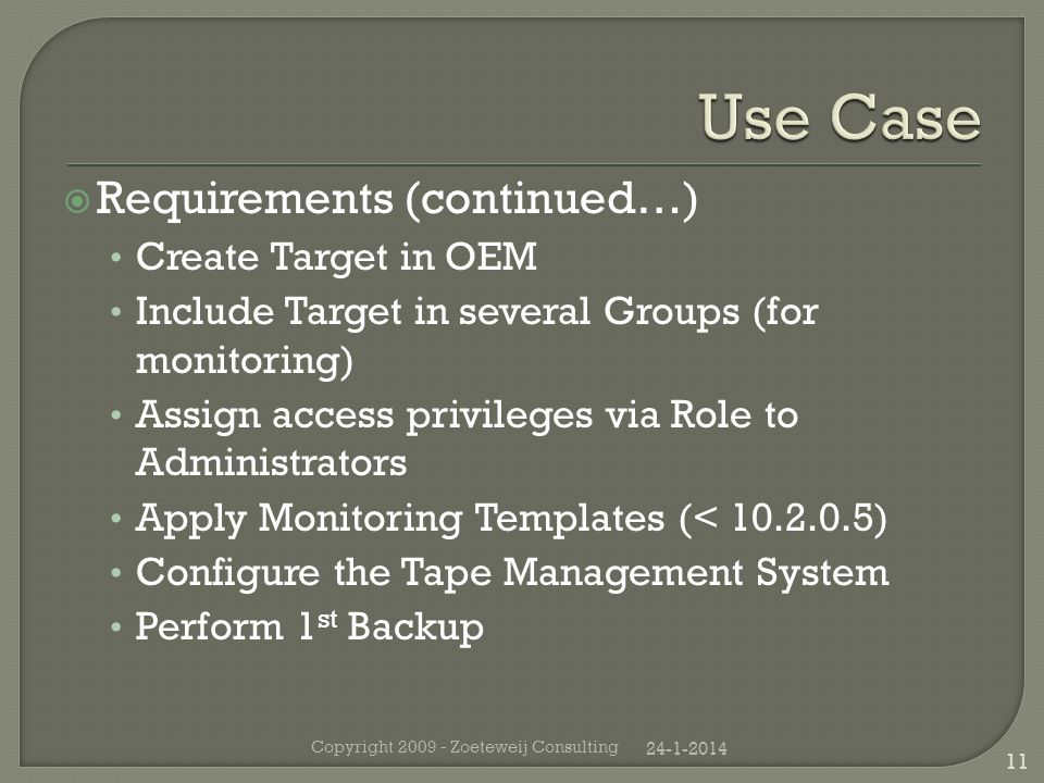 Requirements (continued…) Create Target in OEM Include Target in several Groups (for monitoring) Assign access privileges via Role to Administrators Apply Monitoring Templates (< 10.2.0.5) Configure the Tape Management System Perform 1 st Backup 24-1-2014 Copyright 2009 - Zoeteweij Consulting 11