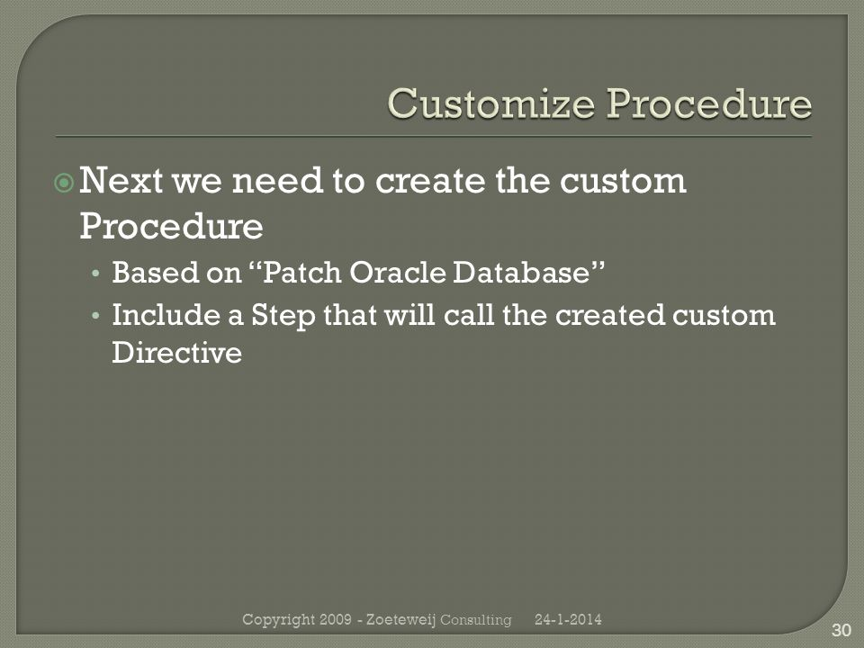 Next we need to create the custom Procedure Based on Patch Oracle Database Include a Step that will call the created custom Directive 24-1-2014Copyright 2009 - Zoeteweij Consulting 30