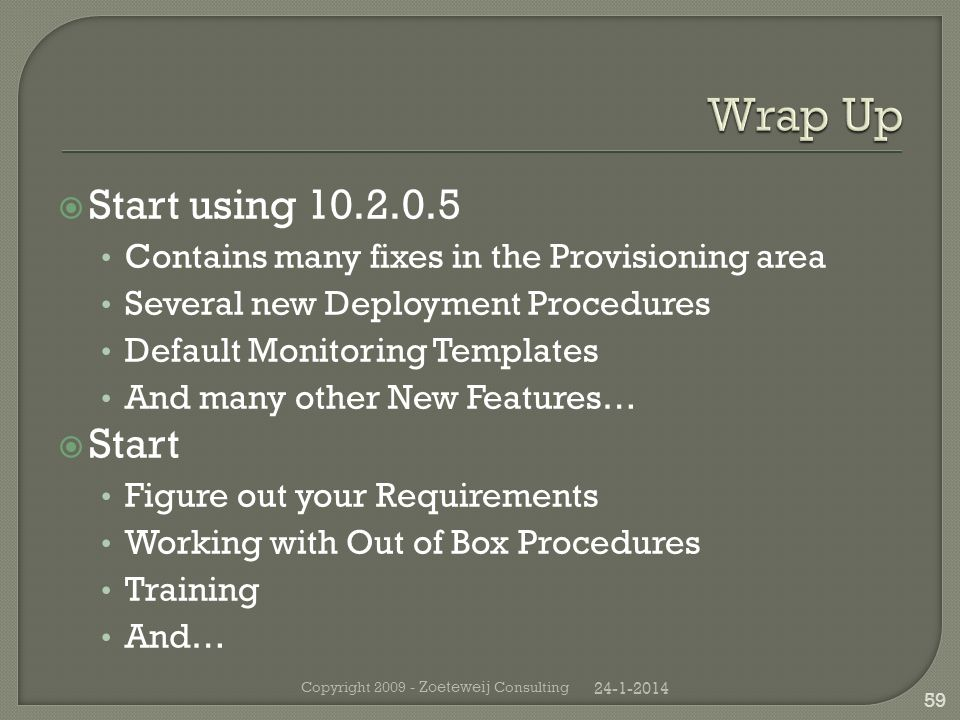 Start using 10.2.0.5 Contains many fixes in the Provisioning area Several new Deployment Procedures Default Monitoring Templates And many other New Features… Start Figure out your Requirements Working with Out of Box Procedures Training And… 24-1-2014 Copyright 2009 - Zoeteweij Consulting 59