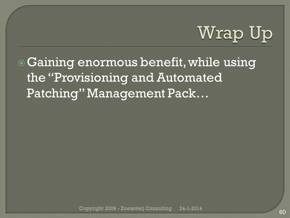 Gaining enormous benefit, while using the Provisioning and Automated Patching Management Pack… 24-1-2014Copyright 2009 - Zoeteweij Consulting 60