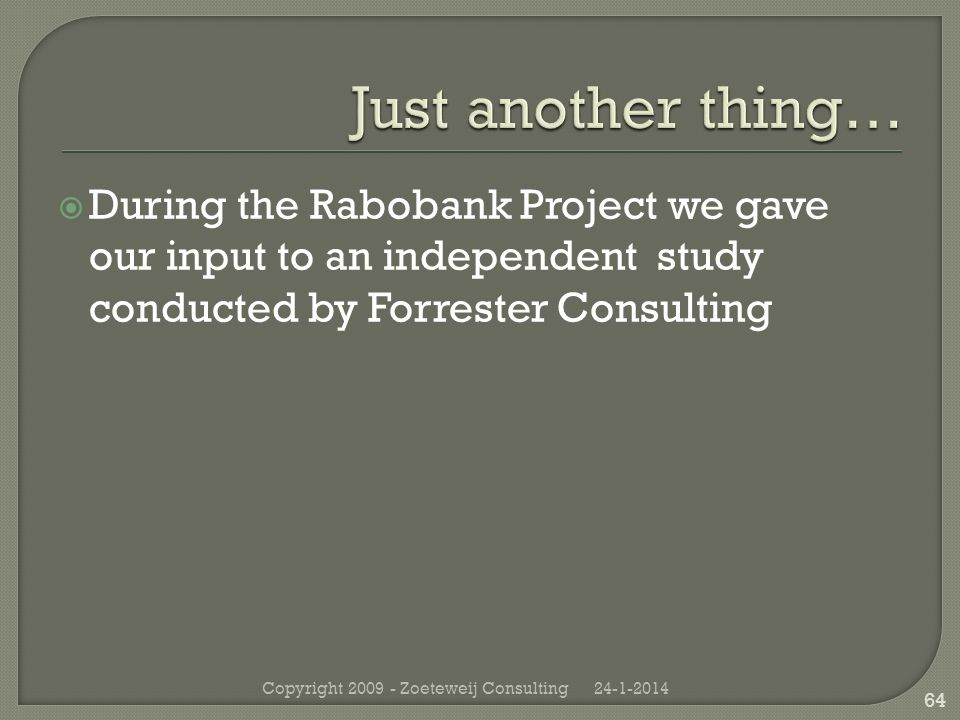 During the Rabobank Project we gave our input to an independent study conducted by Forrester Consulting 24-1-2014Copyright 2009 - Zoeteweij Consulting 64