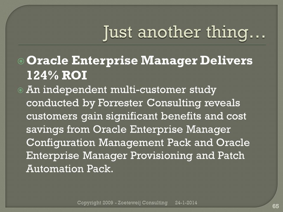 Oracle Enterprise Manager Delivers 124% ROI An independent multi-customer study conducted by Forrester Consulting reveals customers gain significant benefits and cost savings from Oracle Enterprise Manager Configuration Management Pack and Oracle Enterprise Manager Provisioning and Patch Automation Pack.