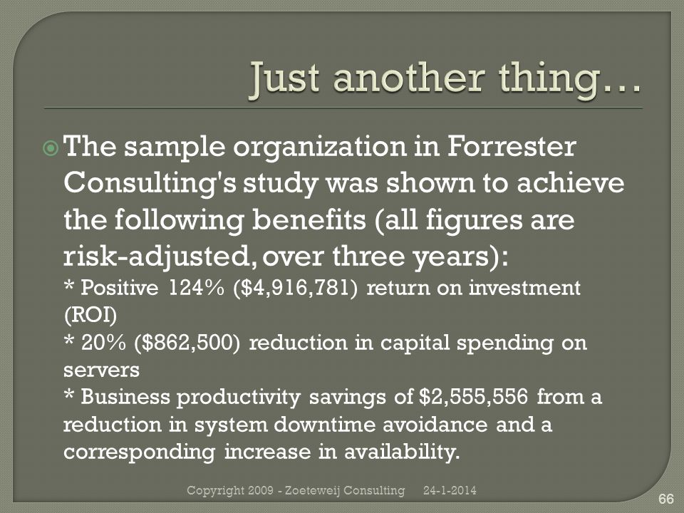 The sample organization in Forrester Consulting s study was shown to achieve the following benefits (all figures are risk-adjusted, over three years): * Positive 124% ($4,916,781) return on investment (ROI) * 20% ($862,500) reduction in capital spending on servers * Business productivity savings of $2,555,556 from a reduction in system downtime avoidance and a corresponding increase in availability.