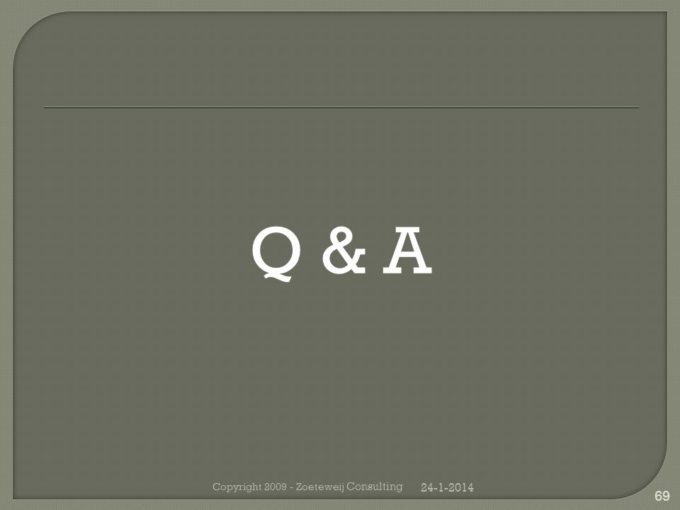 Q & A 24-1-2014 Copyright 2009 - Zoeteweij Consulting 69