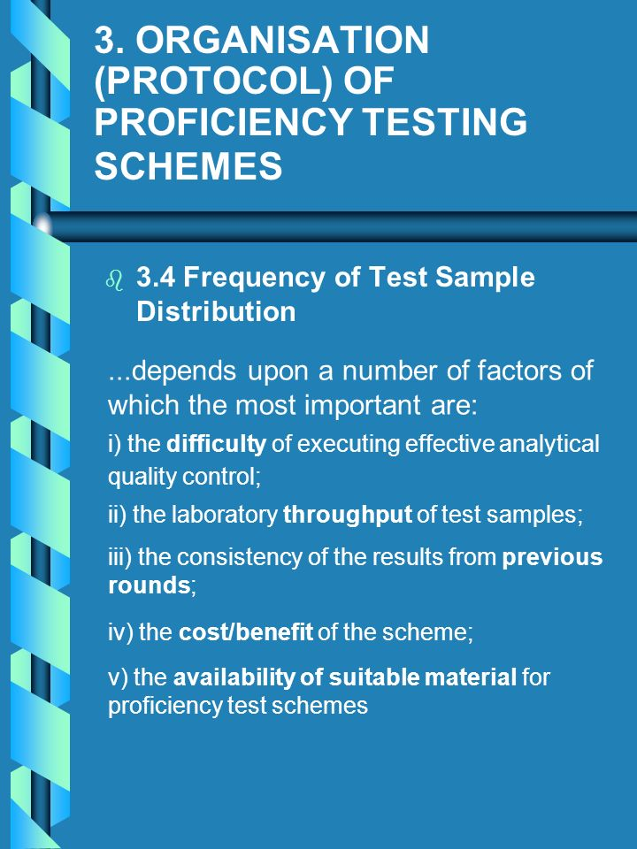 3. ORGANISATION (PROTOCOL) OF PROFICIENCY TESTING SCHEMES b b 3.4 Frequency of Test Sample Distribution...depends upon a number of factors of which th