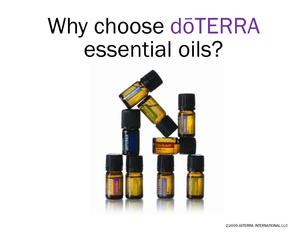 ©2009 dōTERRA INTERNATIONAL,LLC Why choose dōTERRA essential oils?