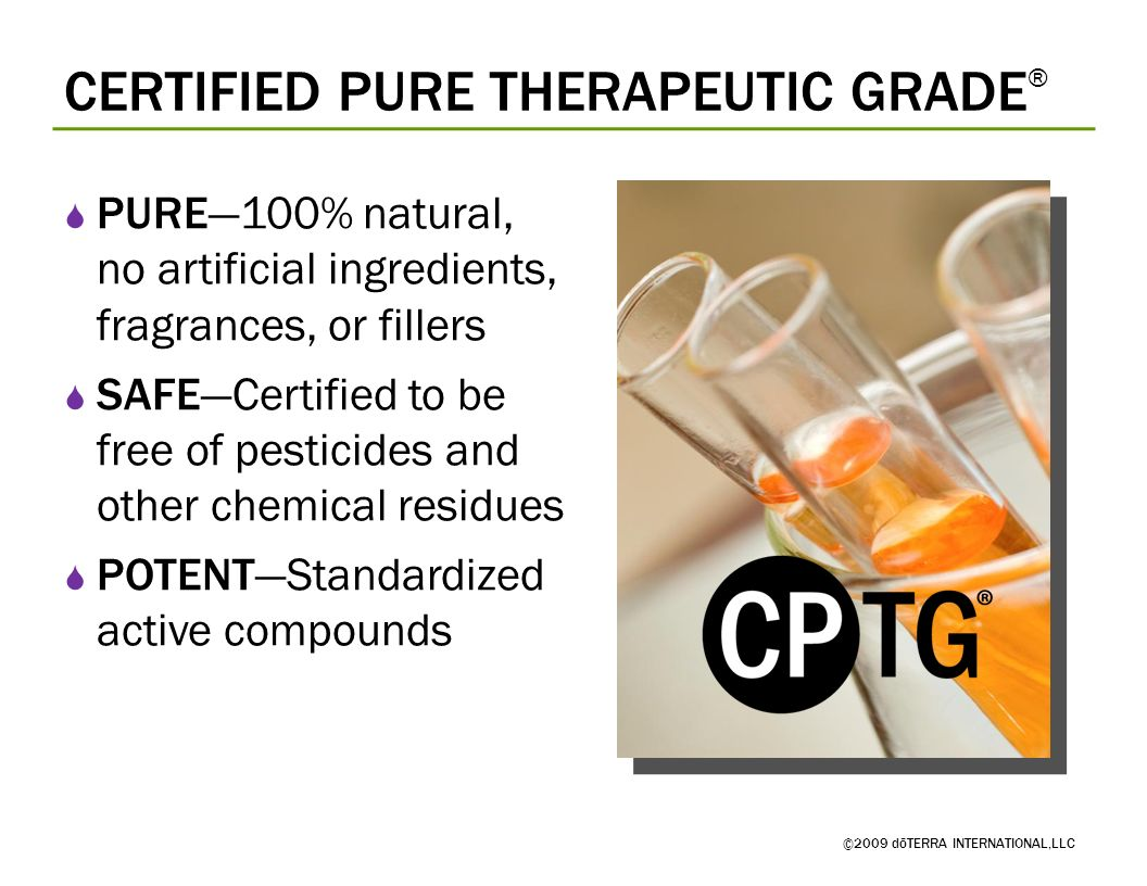 CERTIFIED PURE THERAPEUTIC GRADE ® ©2009 dōTERRA INTERNATIONAL,LLC PURE100% natural, no artificial ingredients, fragrances, or fillers SAFECertified t