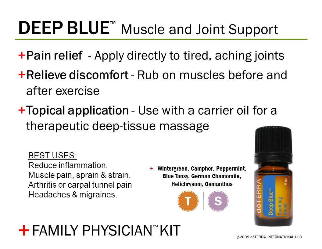 DEEP BLUE Muscle and Joint Support ©2009 dōTERRA INTERNATIONAL,LLC +Pain relief - Apply directly to tired, aching joints +Relieve discomfort - Rub on