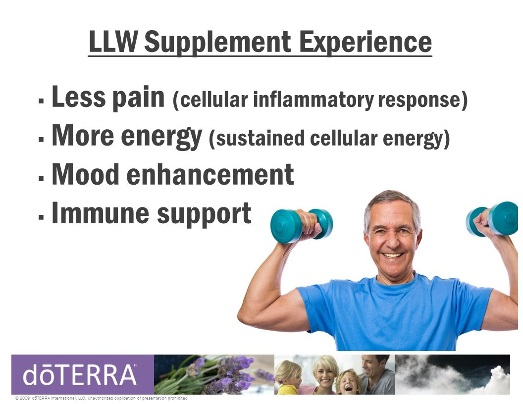 LLW Supplement Experience Less pain (cellular inflammatory response) More energy (sustained cellular energy) Mood enhancement Immune support ® © 2009