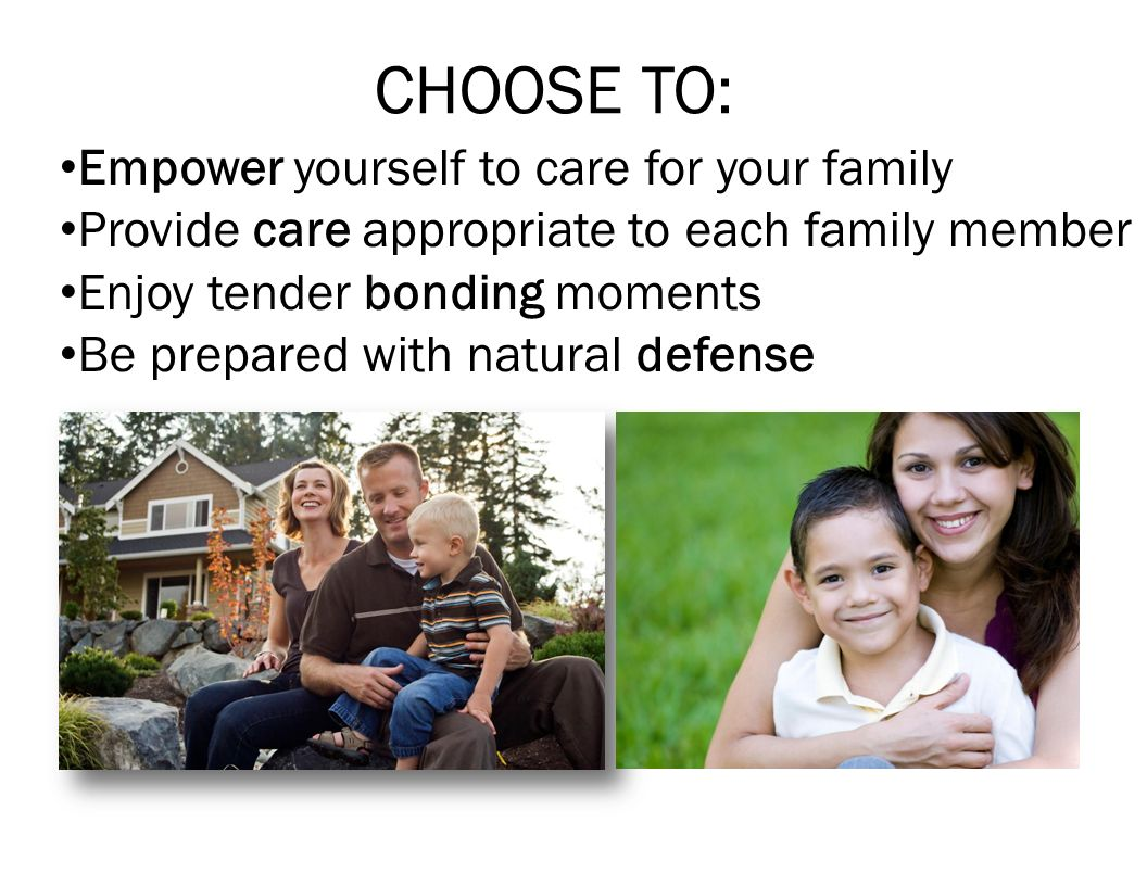 CHOOSE TO: Empower yourself to care for your family Provide care appropriate to each family member Enjoy tender bonding moments Be prepared with natur