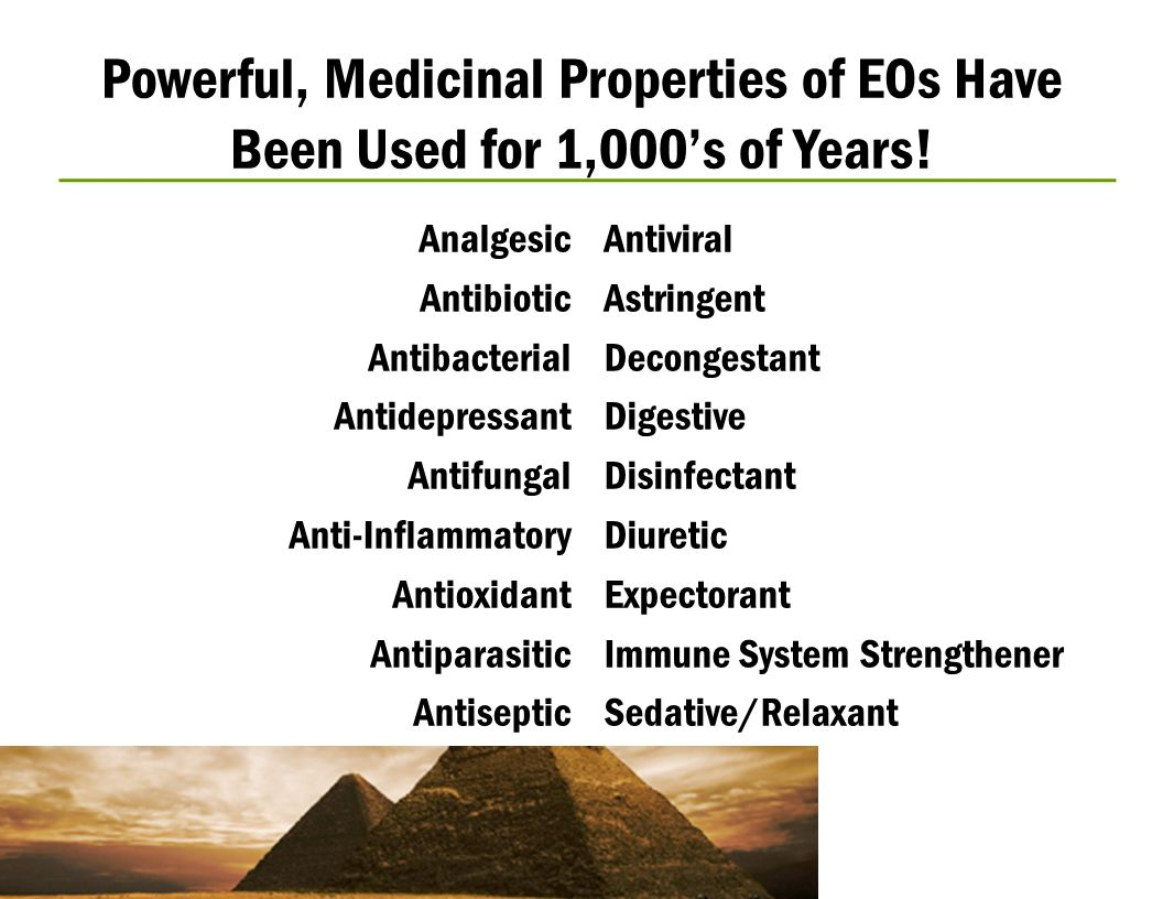 Powerful, Medicinal Properties of EOs Have Been Used for 1,000s of Years! Analgesic Antibiotic Antibacterial Antidepressant Antifungal Anti-Inflammato