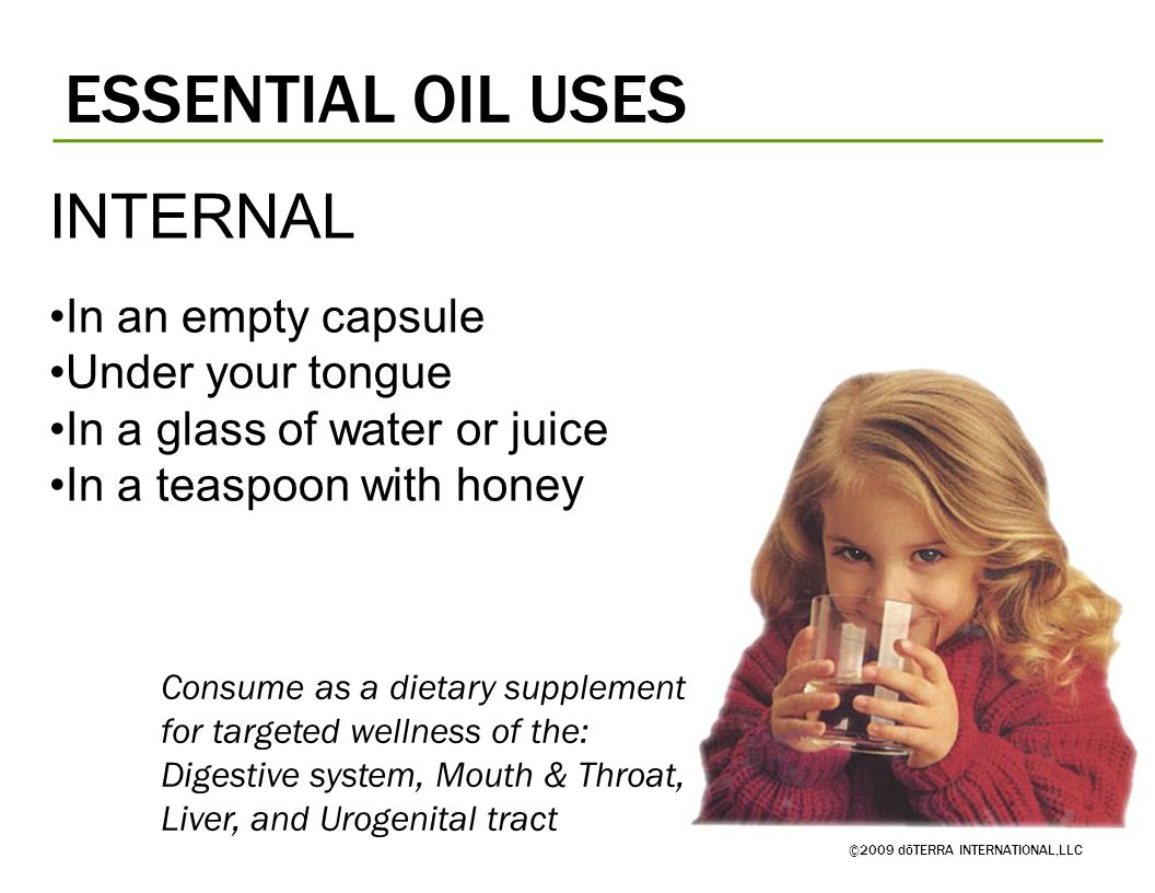 ESSENTIAL OIL USES ©2009 dōTERRA INTERNATIONAL,LLC Consume as a dietary supplement for targeted wellness of the: Digestive system, Mouth & Throat, Liv