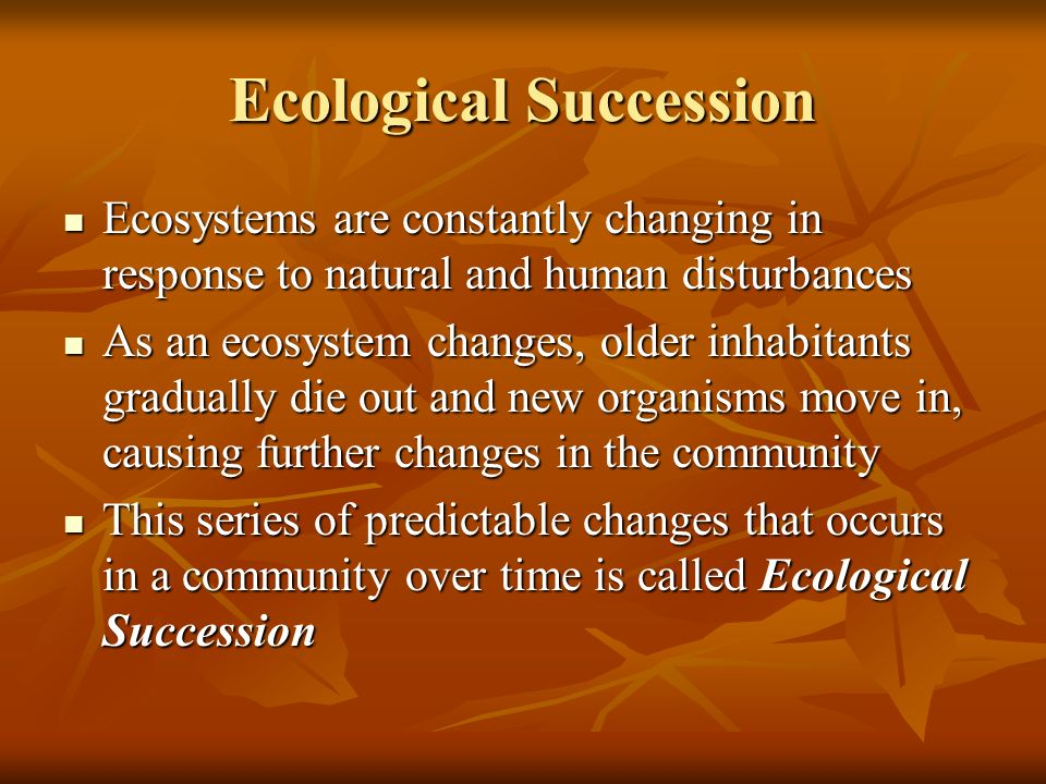 Ecological Succession Ecosystems are constantly changing in response to natural and human disturbances Ecosystems are constantly changing in response to natural and human disturbances As an ecosystem changes, older inhabitants gradually die out and new organisms move in, causing further changes in the community As an ecosystem changes, older inhabitants gradually die out and new organisms move in, causing further changes in the community This series of predictable changes that occurs in a community over time is called Ecological Succession This series of predictable changes that occurs in a community over time is called Ecological Succession