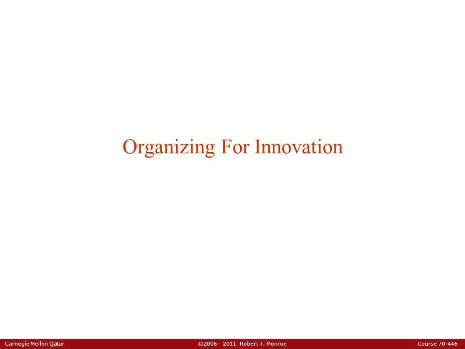 Carnegie Mellon Qatar ©2006 - 2011 Robert T. Monroe Course 70-446 Organizing For Innovation