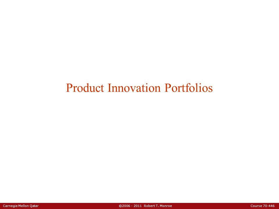 Carnegie Mellon Qatar ©2006 - 2011 Robert T. Monroe Course 70-446 Product Innovation Portfolios