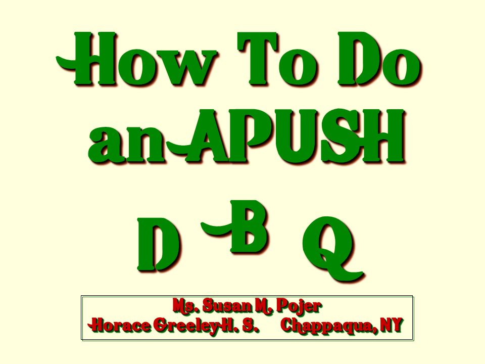 How To Do an APUSH DD BB QQ Ms. Susan M. Pojer Horace Greeley H. S. Chappaqua, NY