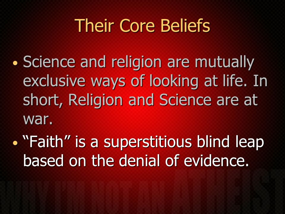 Their Core Beliefs Science and religion are mutually exclusive ways of looking at life.