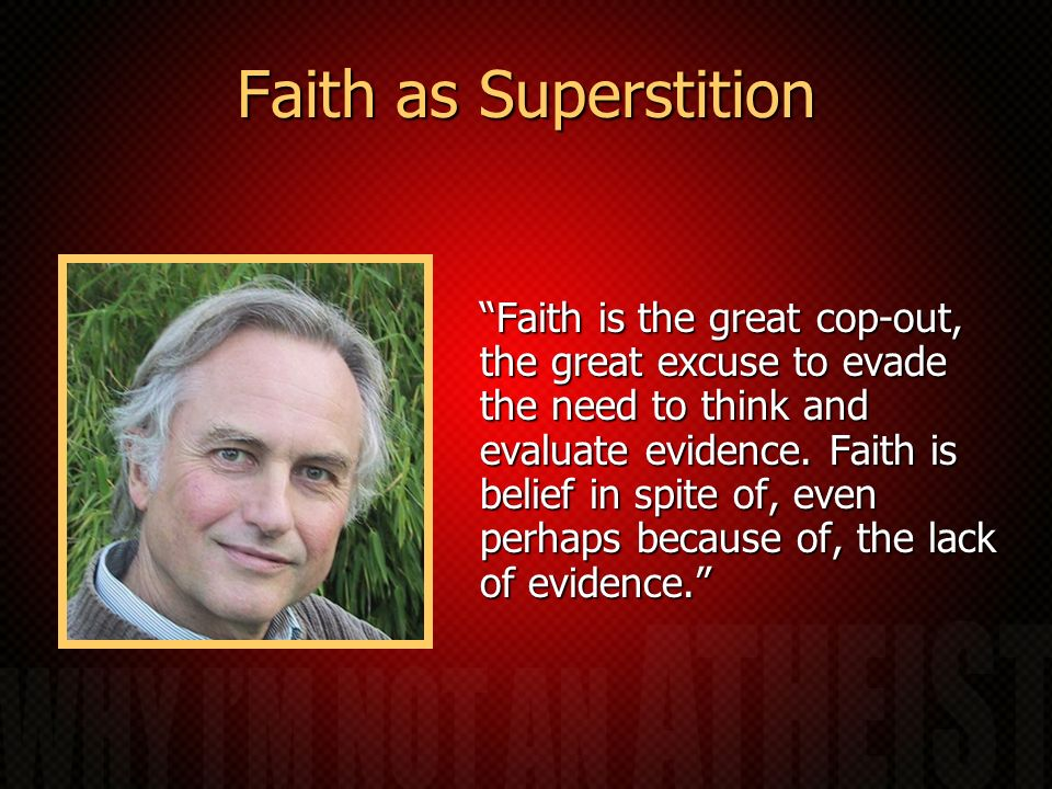 Faith as Superstition Faith is the great cop-out, the great excuse to evade the need to think and evaluate evidence. Faith is belief in spite of, even