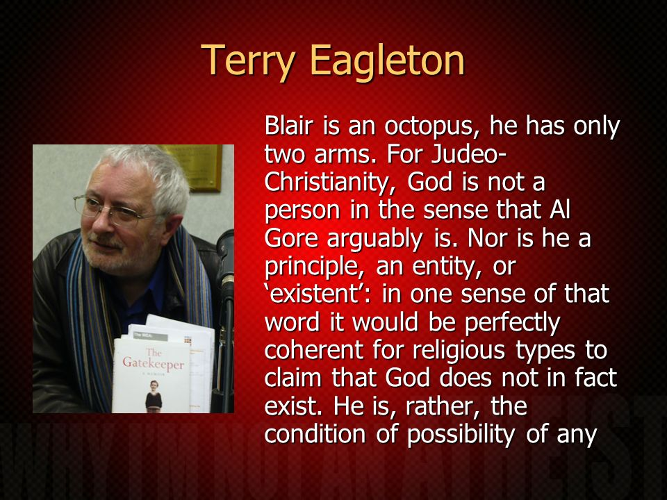 Terry Eagleton Blair is an octopus, he has only two arms. For Judeo- Christianity, God is not a person in the sense that Al Gore arguably is. Nor is h