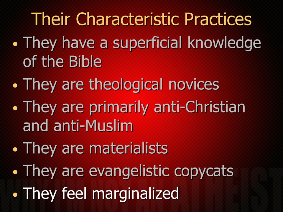 Their Characteristic Practices They have a superficial knowledge of the Bible They have a superficial knowledge of the Bible They are theological novices They are theological novices They are primarily anti-Christian and anti-Muslim They are primarily anti-Christian and anti-Muslim They are materialists They are materialists They are evangelistic copycats They are evangelistic copycats They feel marginalized They feel marginalized