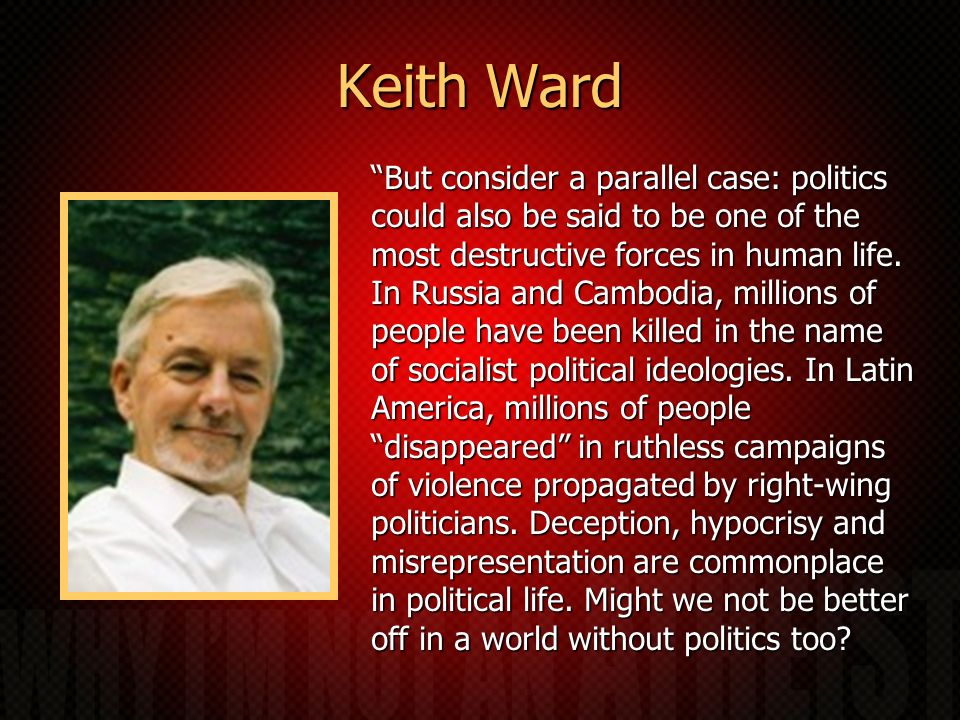 Keith Ward But consider a parallel case: politics could also be said to be one of the most destructive forces in human life.