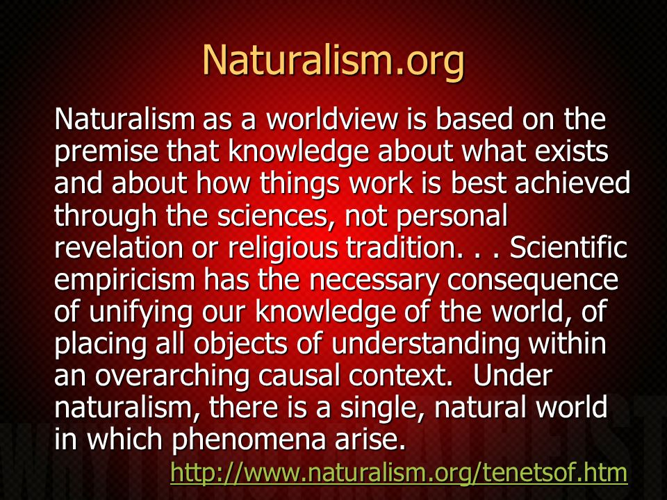 Naturalism.org Naturalism as a worldview is based on the premise that knowledge about what exists and about how things work is best achieved through the sciences, not personal revelation or religious tradition...