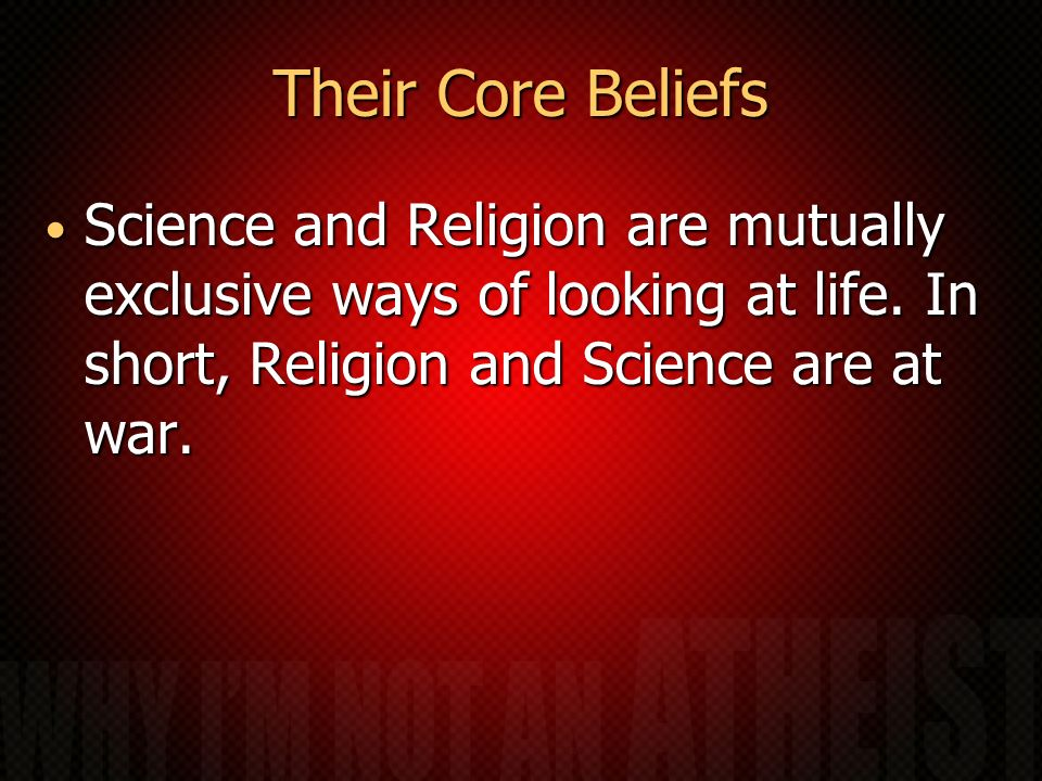 Their Core Beliefs Science and Religion are mutually exclusive ways of looking at life. In short, Religion and Science are at war. Science and Religio